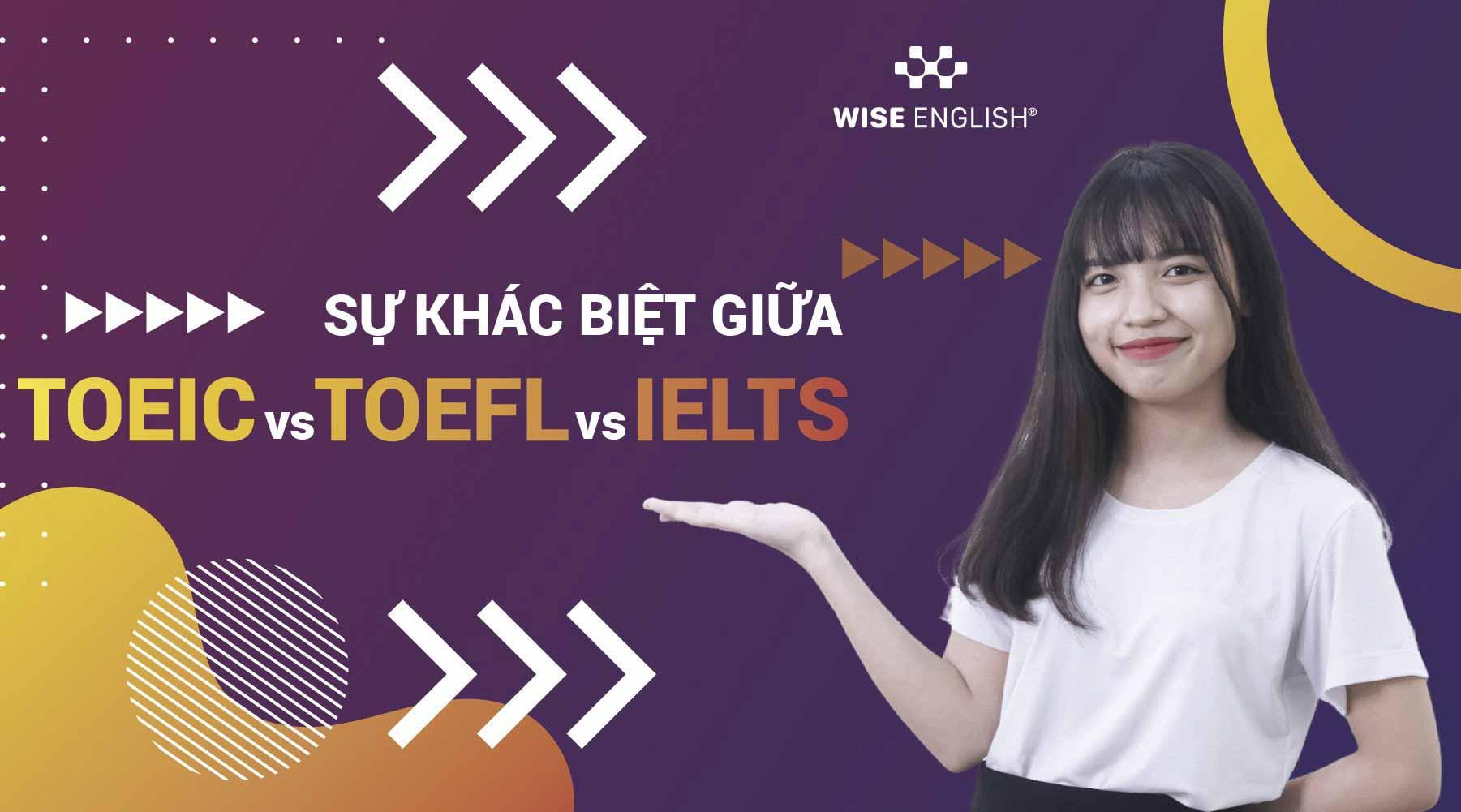 Sự khác biệt IELTS, TOEIC và TOEFL